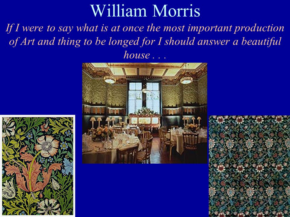 William Morris If I were to say what is at once the most important production of Art and thing to be longed for I should answer a beautiful house...