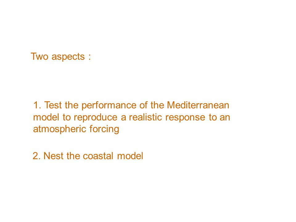 Two aspects : 1.Test the performance of the Mediterranean model to reproduce a realistic response to an atmospheric forcing 2.