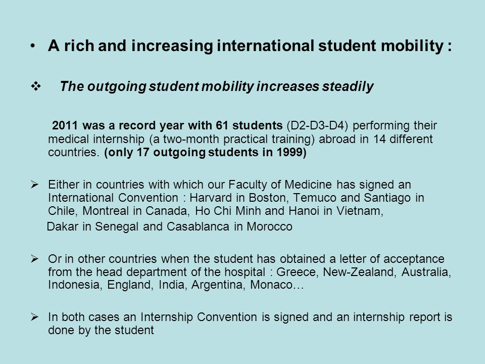 A rich and increasing international student mobility :  The outgoing student mobility increases steadily 2011 was a record year with 61 students (D2-D3-D4) performing their medical internship (a two-month practical training) abroad in 14 different countries.