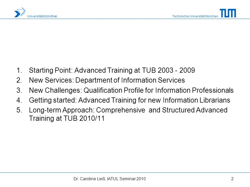 Technische Universität München Universitätsbibliothek 1.Starting Point: Advanced Training at TUB 2003 - 2009 2.New Services: Department of Information Services 3.New Challenges: Qualification Profile for Information Professionals 4.Getting started: Advanced Training for new Information Librarians 5.Long-term Approach: Comprehensive and Structured Advanced Training at TUB 2010/11 2Dr.