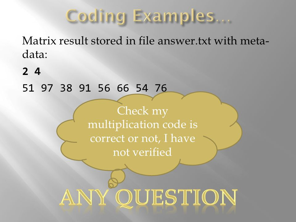 Matrix result stored in file answer.txt with meta- data: 2 4 51 97 38 91 56 66 54 76 Check my multiplication code is correct or not, I have not verified