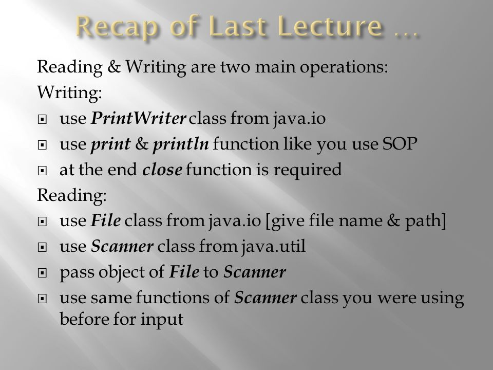 Reading & Writing are two main operations: Writing:  use PrintWriter class from java.io  use print & println function like you use SOP  at the end close function is required Reading:  use File class from java.io [give file name & path]  use Scanner class from java.util  pass object of File to Scanner  use same functions of Scanner class you were using before for input