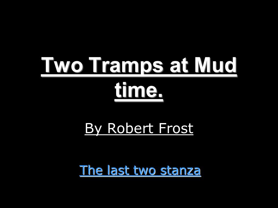 Two Tramps at Mud time. By Robert Frost The last two stanza