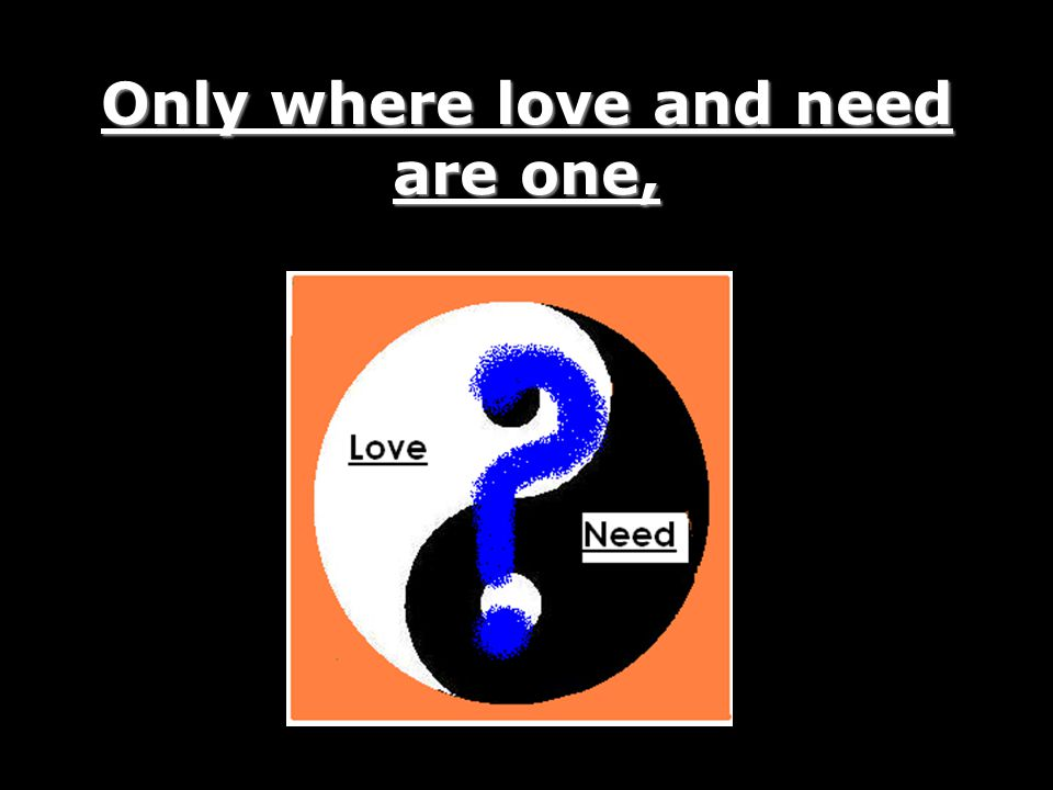 Only where love and need are one,
