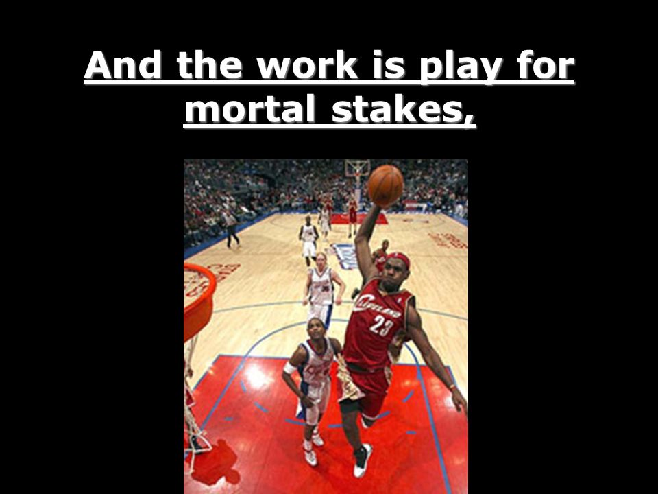 And the work is play for mortal stakes,