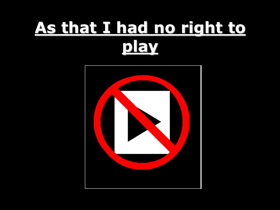 As that I had no right to play
