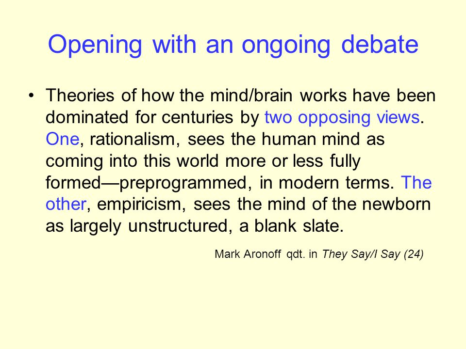 Opening with an ongoing debate Theories of how the mind/brain works have been dominated for centuries by two opposing views.