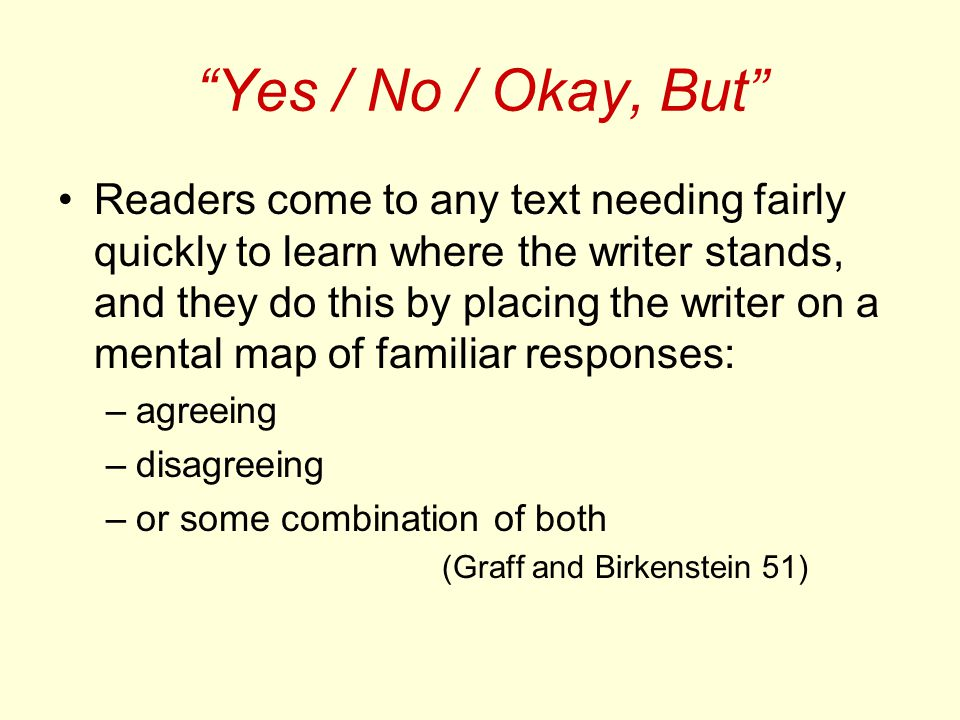 Yes / No / Okay, But Readers come to any text needing fairly quickly to learn where the writer stands, and they do this by placing the writer on a mental map of familiar responses: –agreeing –disagreeing –or some combination of both (Graff and Birkenstein 51)