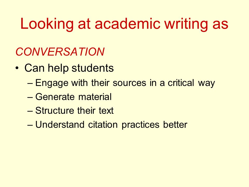 Looking at academic writing as CONVERSATION Can help students –Engage with their sources in a critical way –Generate material –Structure their text –Understand citation practices better