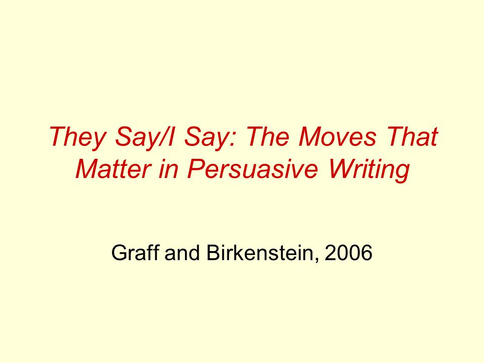 They Say/I Say: The Moves That Matter in Persuasive Writing Graff and Birkenstein, 2006