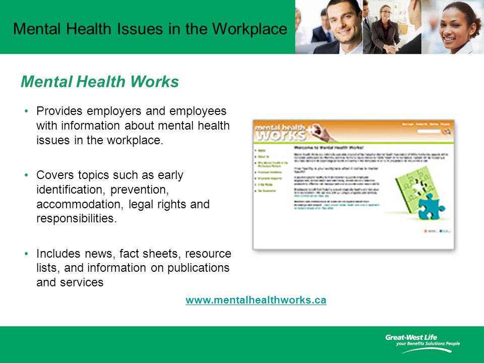 Mental Health Issues in the Workplace Mental Health Works Provides employers and employees with information about mental health issues in the workplace.