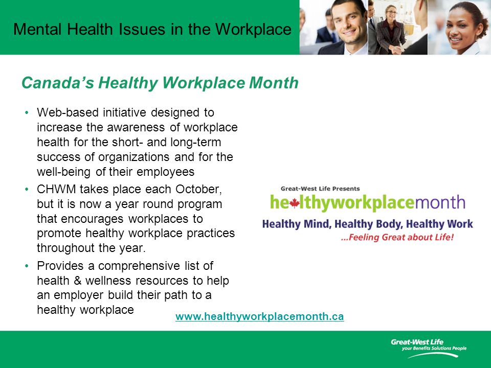 Mental Health Issues in the Workplace Canada's Healthy Workplace Month Web-based initiative designed to increase the awareness of workplace health for the short- and long-term success of organizations and for the well-being of their employees CHWM takes place each October, but it is now a year round program that encourages workplaces to promote healthy workplace practices throughout the year.