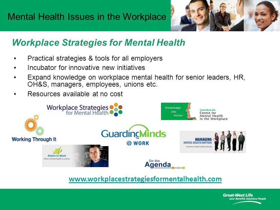 Mental Health Issues in the Workplace www.workplacestrategiesformentalhealth.com Practical strategies & tools for all employers Incubator for innovative new initiatives Expand knowledge on workplace mental health for senior leaders, HR, OH&S, managers, employees, unions etc.