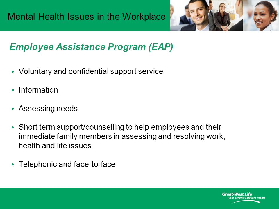 Mental Health Issues in the Workplace Voluntary and confidential support service Information Assessing needs Short term support/counselling to help employees and their immediate family members in assessing and resolving work, health and life issues.