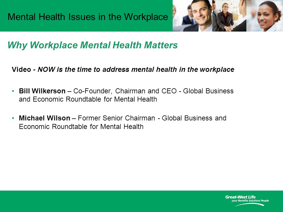 Mental Health Issues in the Workplace Video - NOW is the time to address mental health in the workplace Bill Wilkerson – Co-Founder, Chairman and CEO - Global Business and Economic Roundtable for Mental Health Michael Wilson – Former Senior Chairman - Global Business and Economic Roundtable for Mental Health Why Workplace Mental Health Matters