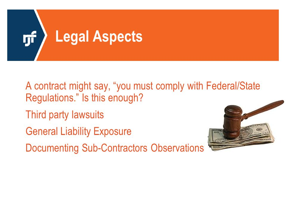 Legal Aspects A contract might say, you must comply with Federal/State Regulations. Is this enough.