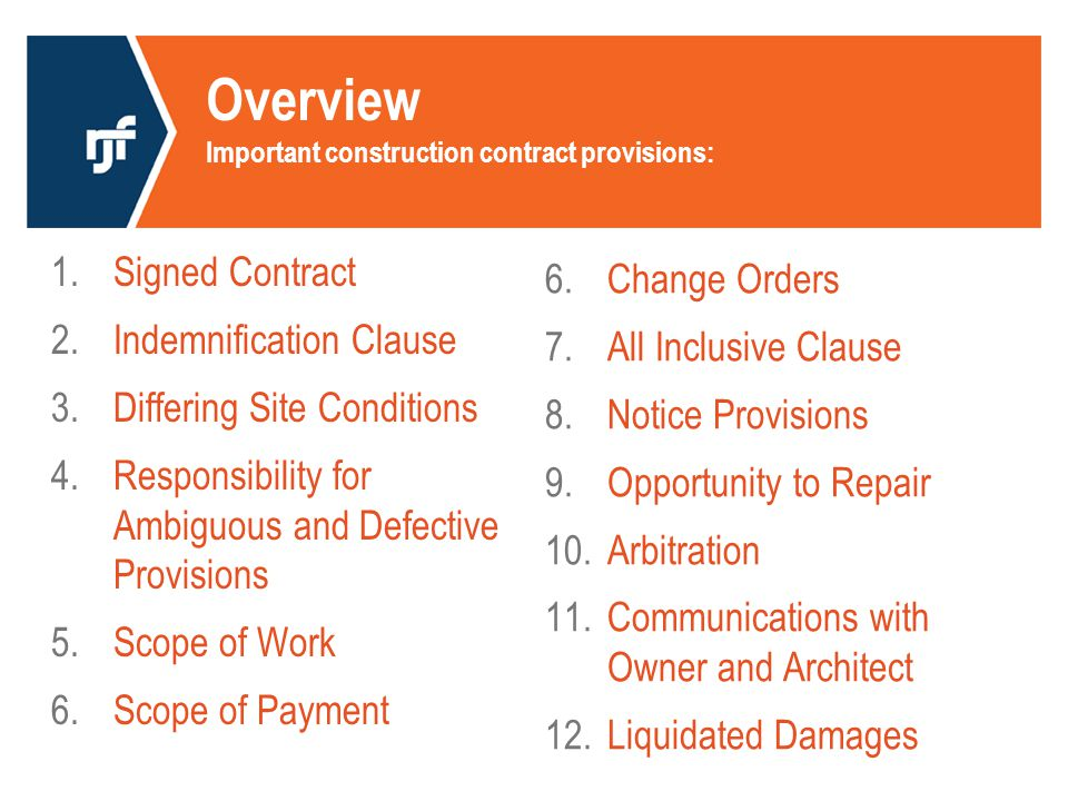Overview Important construction contract provisions: 1.Signed Contract 2.Indemnification Clause 3.Differing Site Conditions 4.Responsibility for Ambiguous and Defective Provisions 5.Scope of Work 6.Scope of Payment 6.Change Orders 7.All Inclusive Clause 8.Notice Provisions 9.Opportunity to Repair 10.Arbitration 11.Communications with Owner and Architect 12.Liquidated Damages