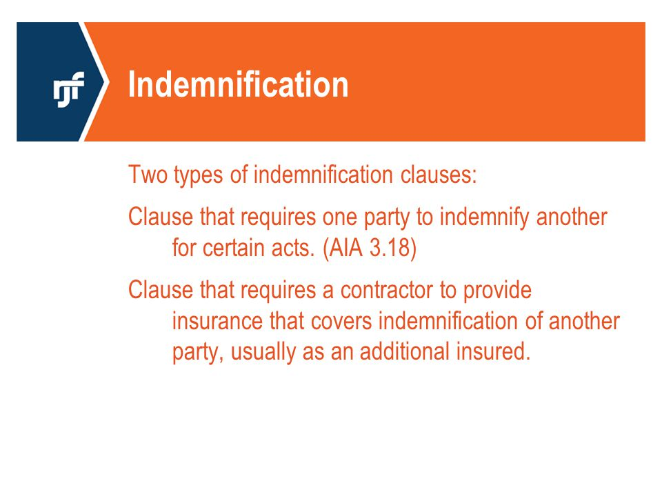 Indemnification Two types of indemnification clauses: Clause that requires one party to indemnify another for certain acts.
