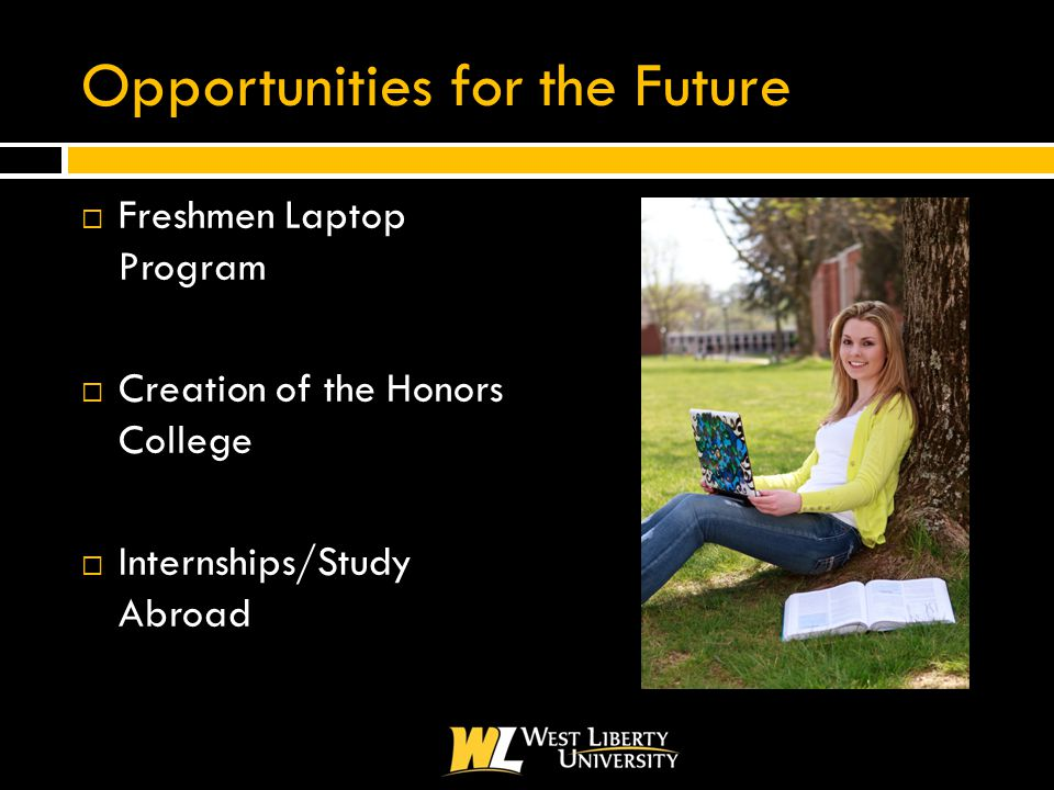 Opportunities for the Future  Freshmen Laptop Program  Creation of the Honors College  Internships/Study Abroad