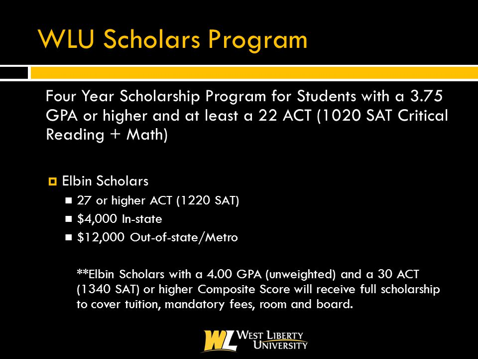 WLU Scholars Program  Four Year Scholarship Program for Students with a 3.75 GPA or higher and at least a 22 ACT (1020 SAT Critical Reading + Math)  Elbin Scholars 27 or higher ACT (1220 SAT) $4,000 In-state $12,000 Out-of-state/Metro **Elbin Scholars with a 4.00 GPA (unweighted) and a 30 ACT (1340 SAT) or higher Composite Score will receive full scholarship to cover tuition, mandatory fees, room and board.