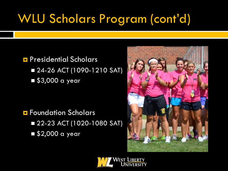 WLU Scholars Program (cont'd)  Presidential Scholars 24-26 ACT (1090-1210 SAT) $3,000 a year  Foundation Scholars 22-23 ACT (1020-1080 SAT) $2,000 a year