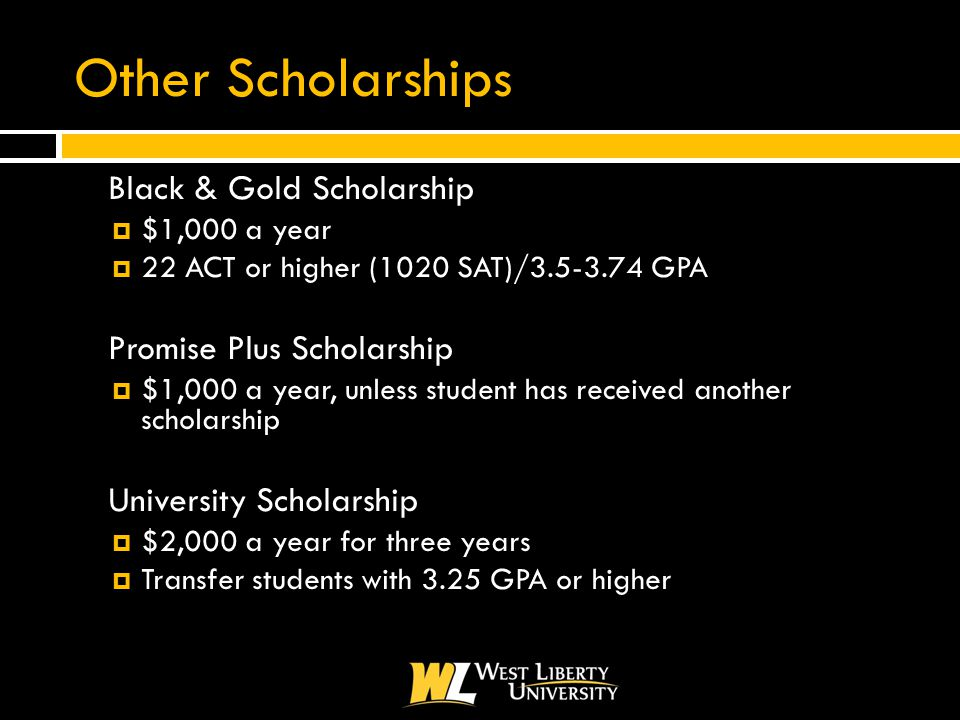 Other Scholarships  Black & Gold Scholarship  $1,000 a year  22 ACT or higher (1020 SAT)/3.5-3.74 GPA  Promise Plus Scholarship  $1,000 a year, unless student has received another scholarship  University Scholarship  $2,000 a year for three years  Transfer students with 3.25 GPA or higher