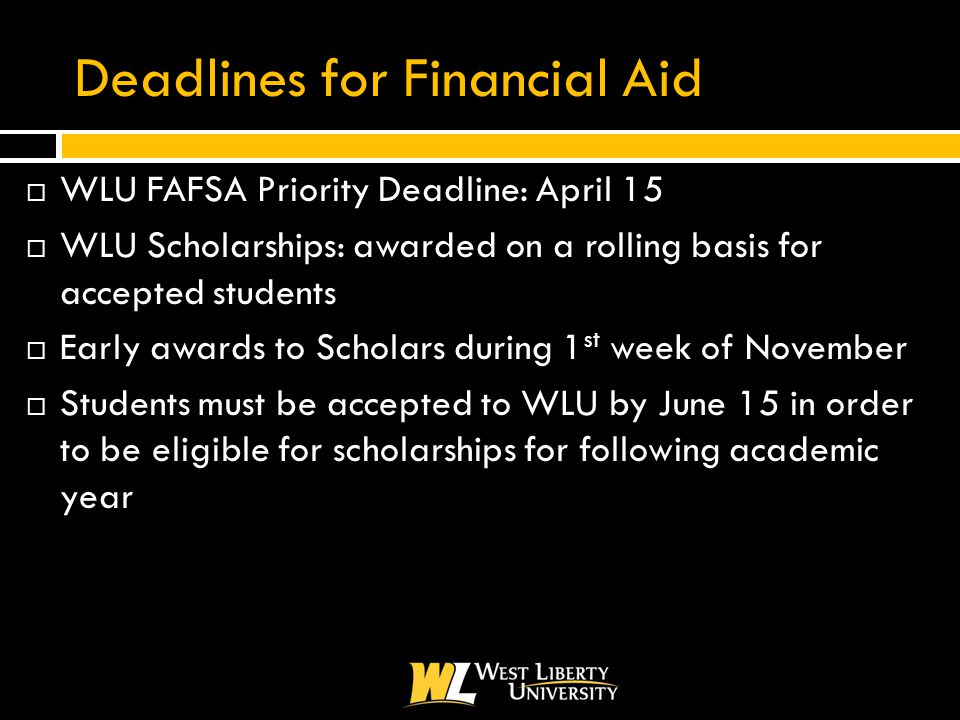 Deadlines for Financial Aid  WLU FAFSA Priority Deadline: April 15  WLU Scholarships: awarded on a rolling basis for accepted students  Early awards to Scholars during 1 st week of November  Students must be accepted to WLU by June 15 in order to be eligible for scholarships for following academic year