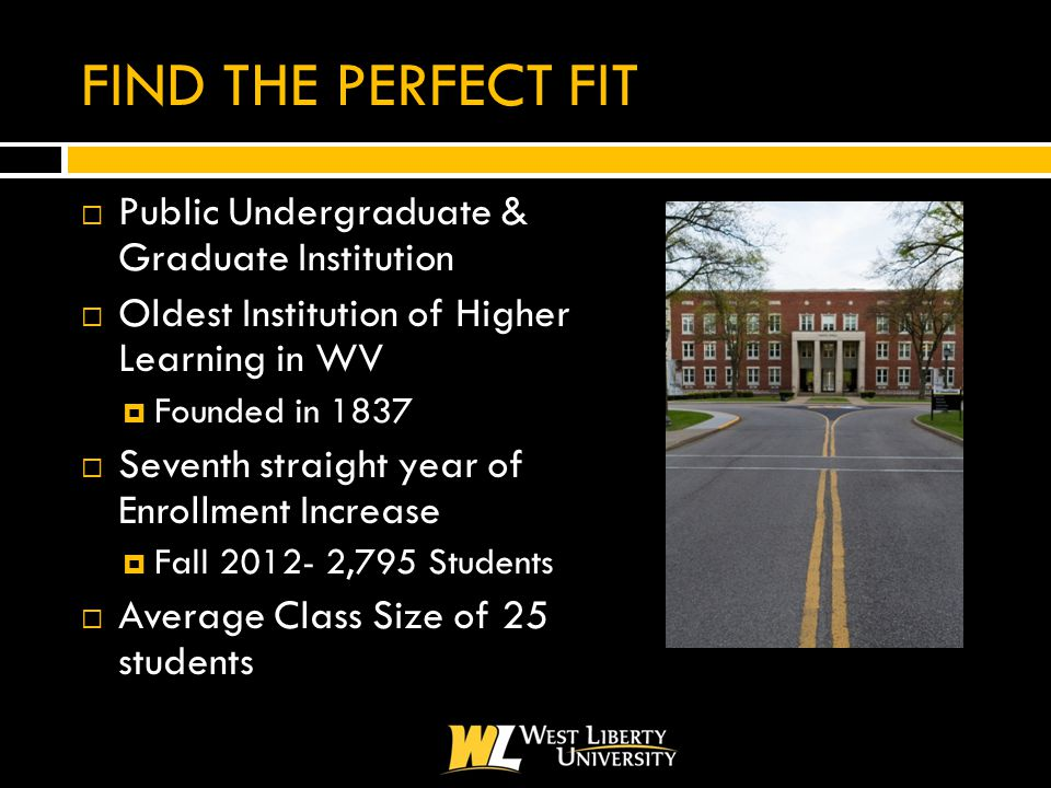 FIND THE PERFECT FIT  Public Undergraduate & Graduate Institution  Oldest Institution of Higher Learning in WV  Founded in 1837  Seventh straight year of Enrollment Increase  Fall 2012- 2,795 Students  Average Class Size of 25 students