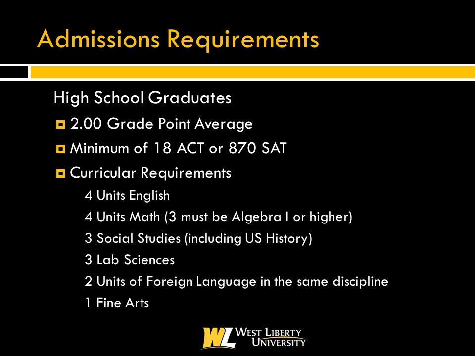 Admissions Requirements  High School Graduates  2.00 Grade Point Average  Minimum of 18 ACT or 870 SAT  Curricular Requirements 4 Units English 4 Units Math (3 must be Algebra I or higher) 3 Social Studies (including US History) 3 Lab Sciences 2 Units of Foreign Language in the same discipline 1 Fine Arts