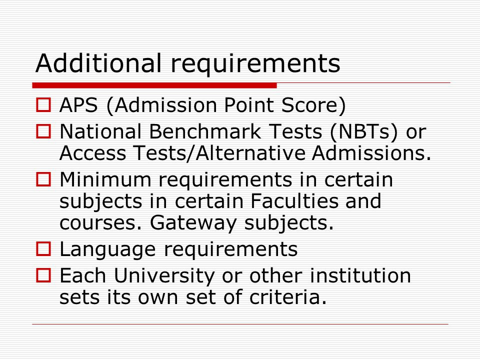 Additional requirements  APS (Admission Point Score)  National Benchmark Tests (NBTs) or Access Tests/Alternative Admissions.