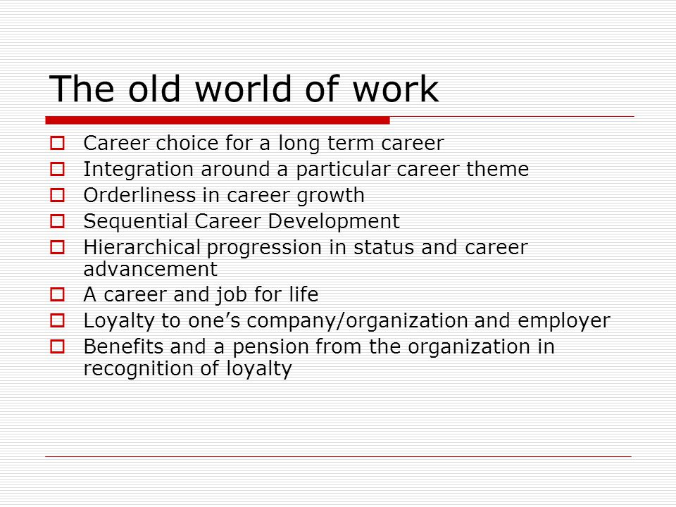 The old world of work  Career choice for a long term career  Integration around a particular career theme  Orderliness in career growth  Sequential Career Development  Hierarchical progression in status and career advancement  A career and job for life  Loyalty to one's company/organization and employer  Benefits and a pension from the organization in recognition of loyalty