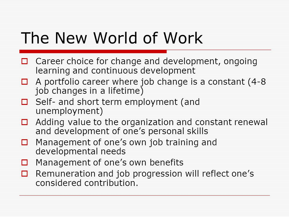 The New World of Work  Career choice for change and development, ongoing learning and continuous development  A portfolio career where job change is a constant (4-8 job changes in a lifetime)  Self- and short term employment (and unemployment)  Adding value to the organization and constant renewal and development of one's personal skills  Management of one's own job training and developmental needs  Management of one's own benefits  Remuneration and job progression will reflect one's considered contribution.