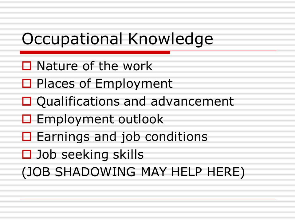 Occupational Knowledge  Nature of the work  Places of Employment  Qualifications and advancement  Employment outlook  Earnings and job conditions  Job seeking skills (JOB SHADOWING MAY HELP HERE)