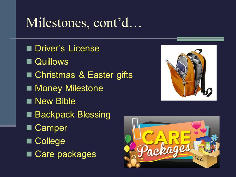 Milestones, cont'd… Driver's License Quillows Christmas & Easter gifts Money Milestone New Bible Backpack Blessing Camper College Care packages