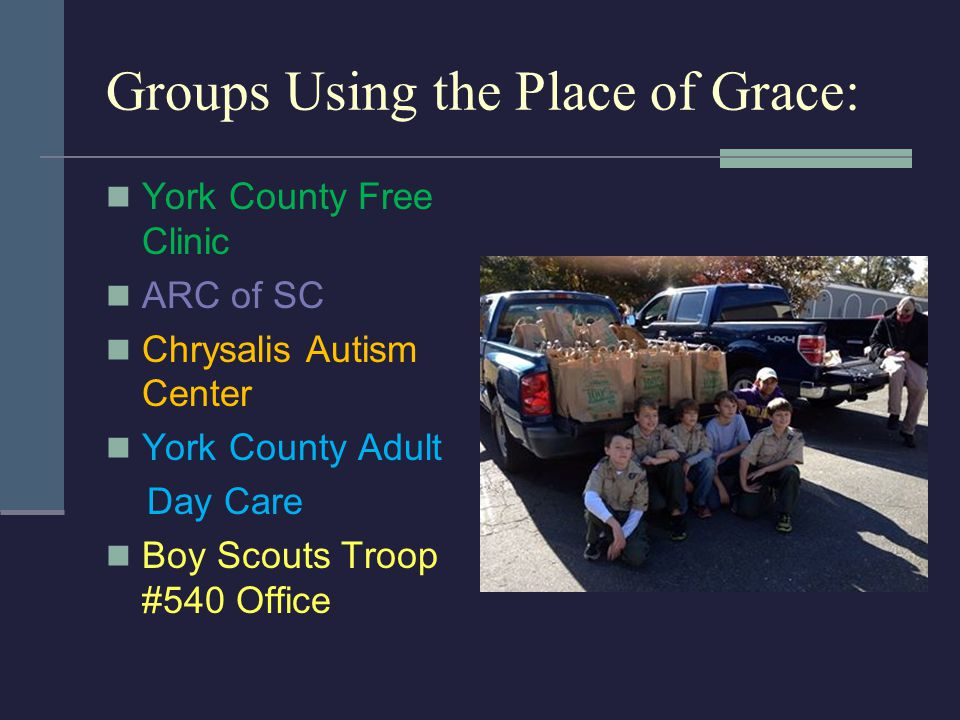 Groups Using the Place of Grace: York County Free Clinic ARC of SC Chrysalis Autism Center York County Adult Day Care Boy Scouts Troop #540 Office
