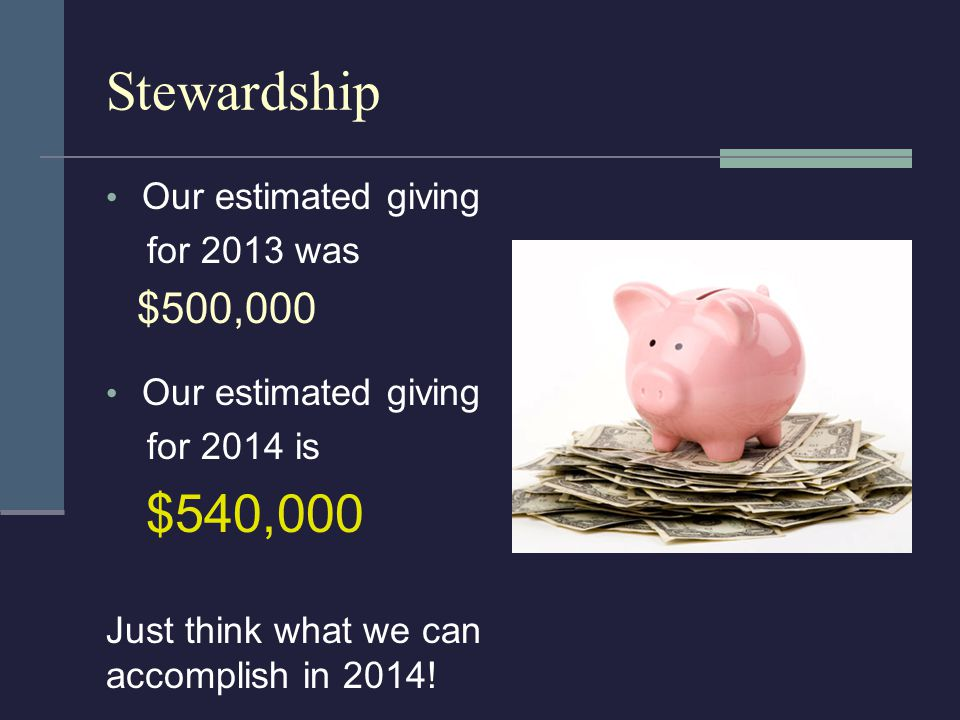 Stewardship Our estimated giving for 2013 was $500,000 Our estimated giving for 2014 is $540,000 Just think what we can accomplish in 2014!