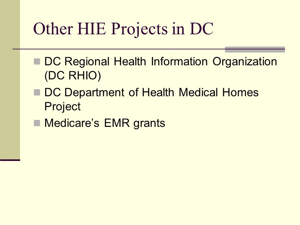 Other HIE Projects in DC DC Regional Health Information Organization (DC RHIO) DC Department of Health Medical Homes Project Medicare's EMR grants