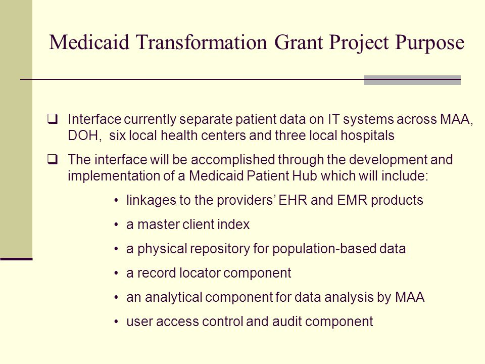  Interface currently separate patient data on IT systems across MAA, DOH, six local health centers and three local hospitals  The interface will be accomplished through the development and implementation of a Medicaid Patient Hub which will include: linkages to the providers' EHR and EMR products a master client index a physical repository for population-based data a record locator component an analytical component for data analysis by MAA user access control and audit component Medicaid Transformation Grant Project Purpose