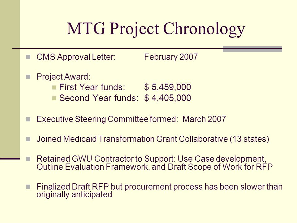 MTG Project Chronology CMS Approval Letter: February 2007 Project Award: First Year funds: $ 5,459,000 Second Year funds:$ 4,405,000 Executive Steering Committee formed: March 2007 Joined Medicaid Transformation Grant Collaborative (13 states) Retained GWU Contractor to Support: Use Case development, Outline Evaluation Framework, and Draft Scope of Work for RFP Finalized Draft RFP but procurement process has been slower than originally anticipated