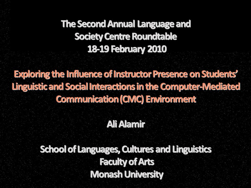 The Second Annual Language and Society Centre Roundtable 18-19 February 2010 Exploring the Influence of Instructor Presence on Students' Linguistic and Social Interactions in the Computer-Mediated Communication (CMC) Environment Ali Alamir School of Languages, Cultures and Linguistics Faculty of Arts Monash University The Second Annual Language and Society Centre Roundtable 18-19 February 2010 Exploring the Influence of Instructor Presence on Students' Linguistic and Social Interactions in the Computer-Mediated Communication (CMC) Environment Ali Alamir School of Languages, Cultures and Linguistics Faculty of Arts Monash University