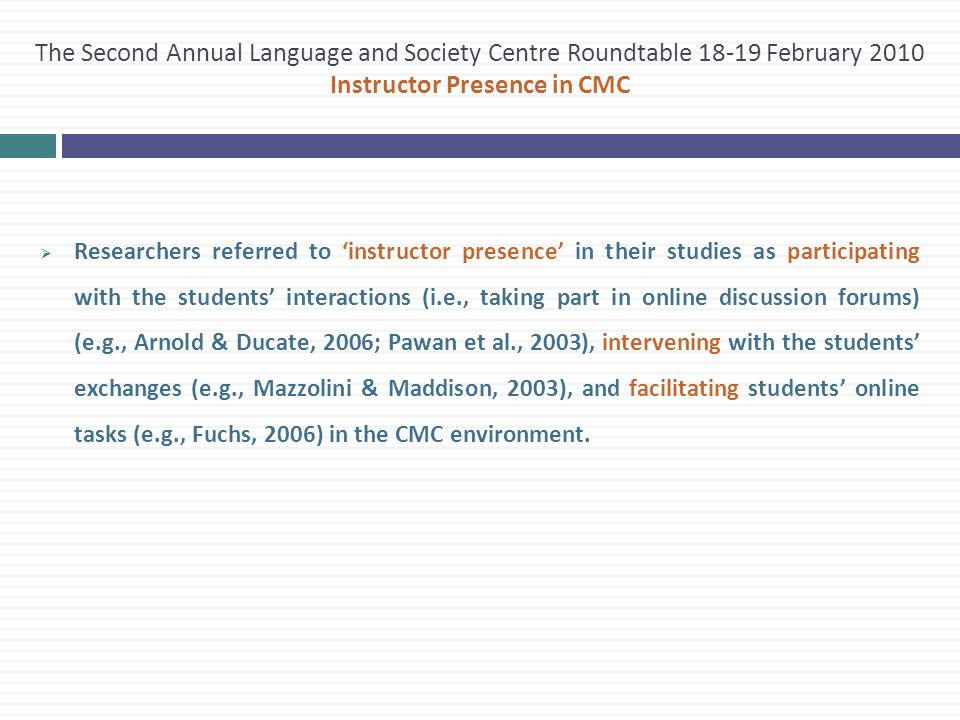  Researchers referred to 'instructor presence' in their studies as participating with the students' interactions (i.e., taking part in online discussion forums) (e.g., Arnold & Ducate, 2006; Pawan et al., 2003), intervening with the students' exchanges (e.g., Mazzolini & Maddison, 2003), and facilitating students' online tasks (e.g., Fuchs, 2006) in the CMC environment.