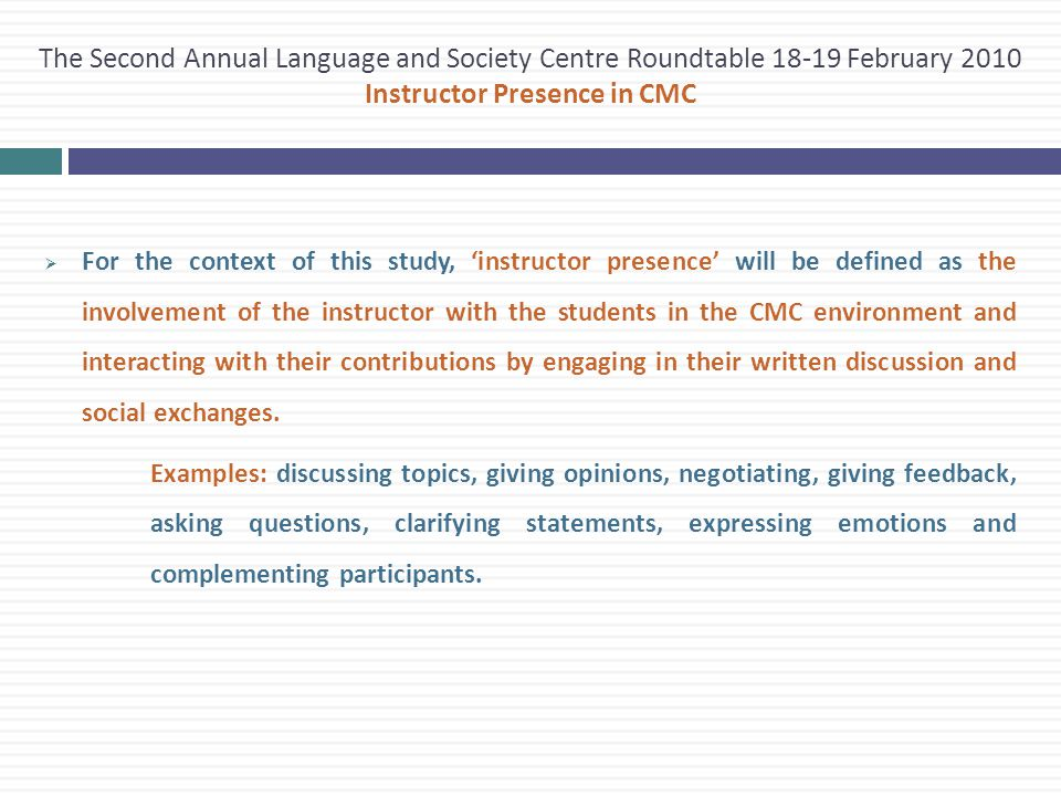  For the context of this study, 'instructor presence' will be defined as the involvement of the instructor with the students in the CMC environment and interacting with their contributions by engaging in their written discussion and social exchanges.