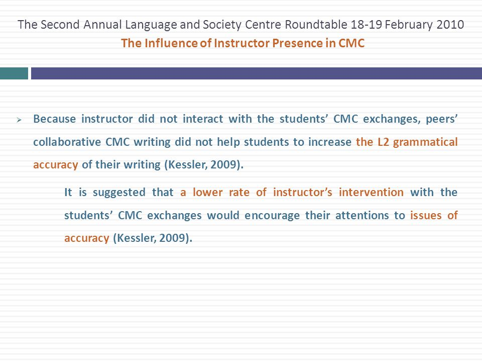  Because instructor did not interact with the students' CMC exchanges, peers' collaborative CMC writing did not help students to increase the L2 grammatical accuracy of their writing (Kessler, 2009).