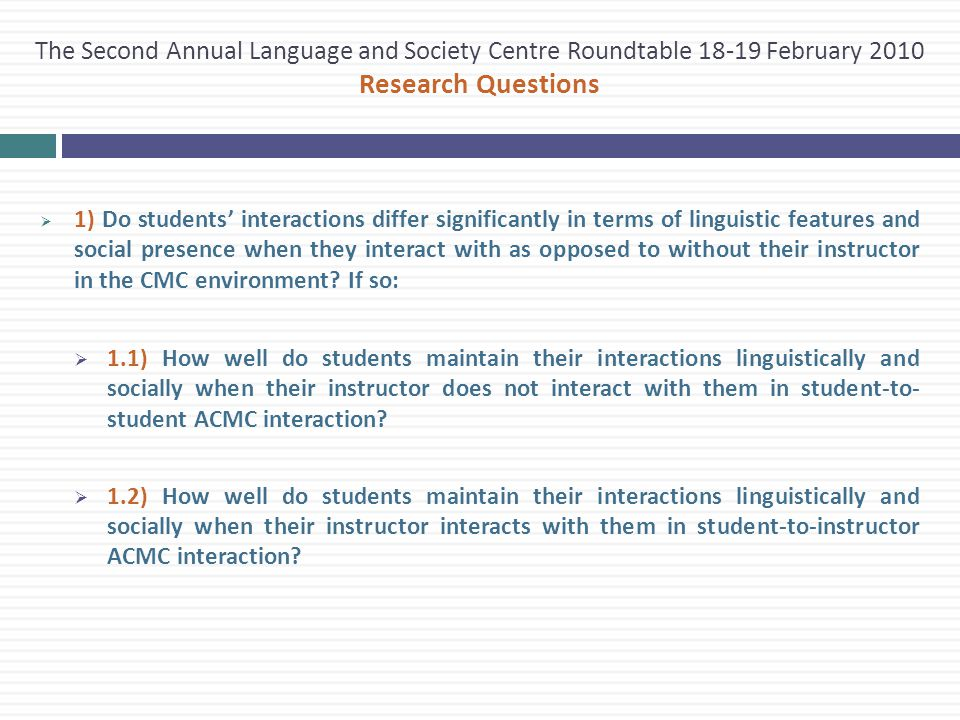 The Second Annual Language and Society Centre Roundtable 18-19 February 2010 Research Questions  1) Do students' interactions differ significantly in terms of linguistic features and social presence when they interact with as opposed to without their instructor in the CMC environment.