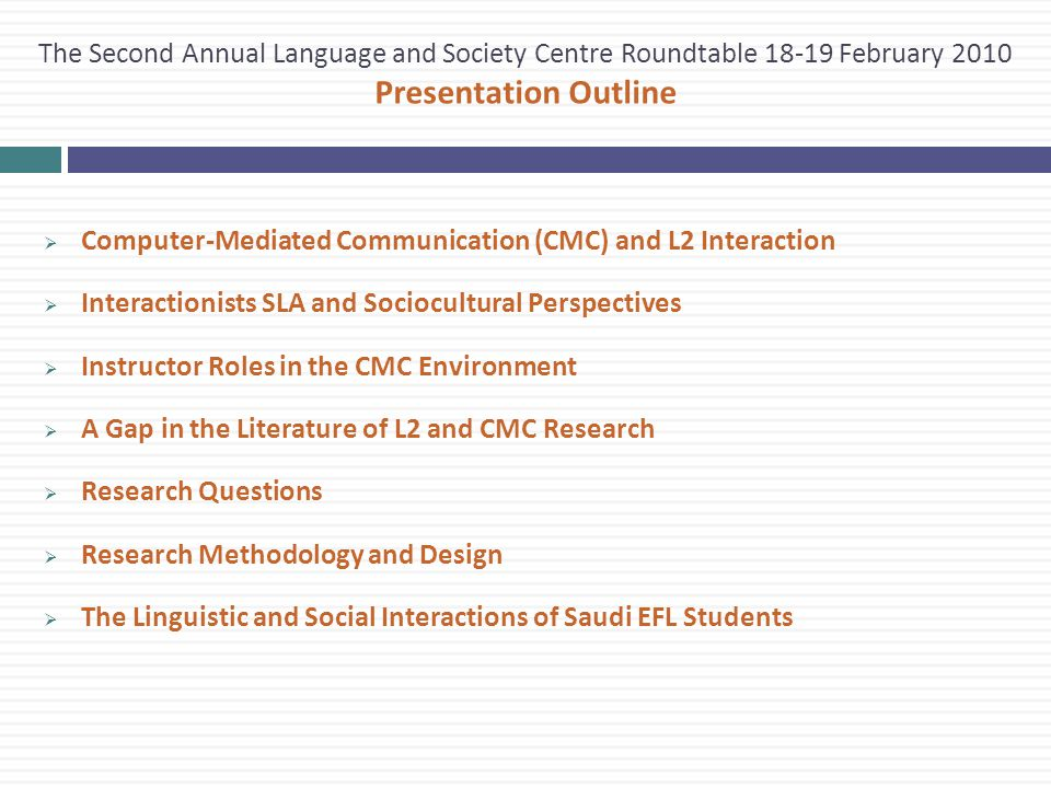 The Second Annual Language and Society Centre Roundtable 18-19 February 2010 Presentation Outline  Computer-Mediated Communication (CMC) and L2 Interaction  Interactionists SLA and Sociocultural Perspectives  Instructor Roles in the CMC Environment  A Gap in the Literature of L2 and CMC Research  Research Questions  Research Methodology and Design  The Linguistic and Social Interactions of Saudi EFL Students