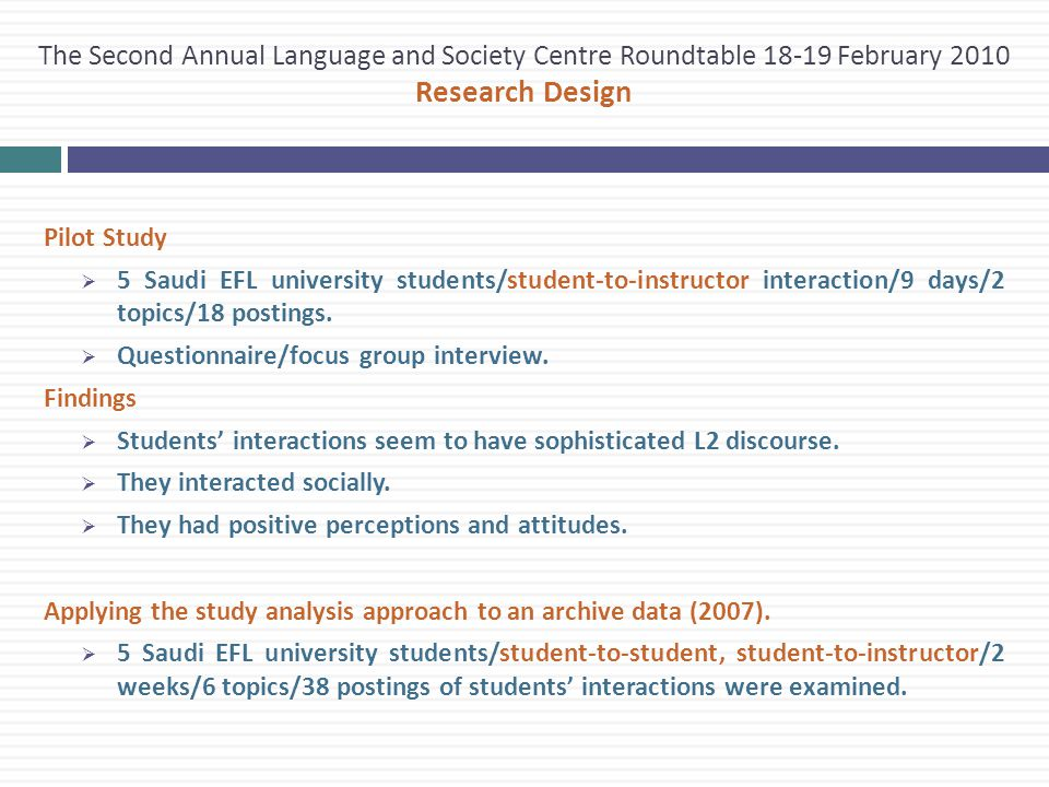The Second Annual Language and Society Centre Roundtable 18-19 February 2010 Research Design Pilot Study  5 Saudi EFL university students/student-to-instructor interaction/9 days/2 topics/18 postings.
