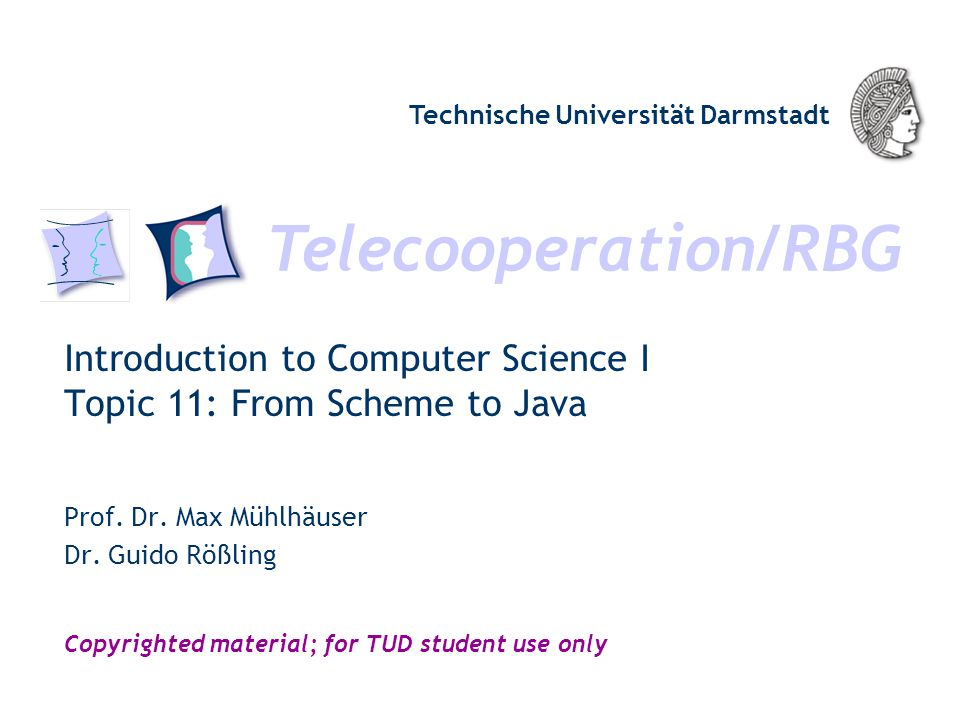 Telecooperation/RBG Technische Universität Darmstadt Copyrighted material; for TUD student use only Introduction to Computer Science I Topic 11: From Scheme to Java Prof.