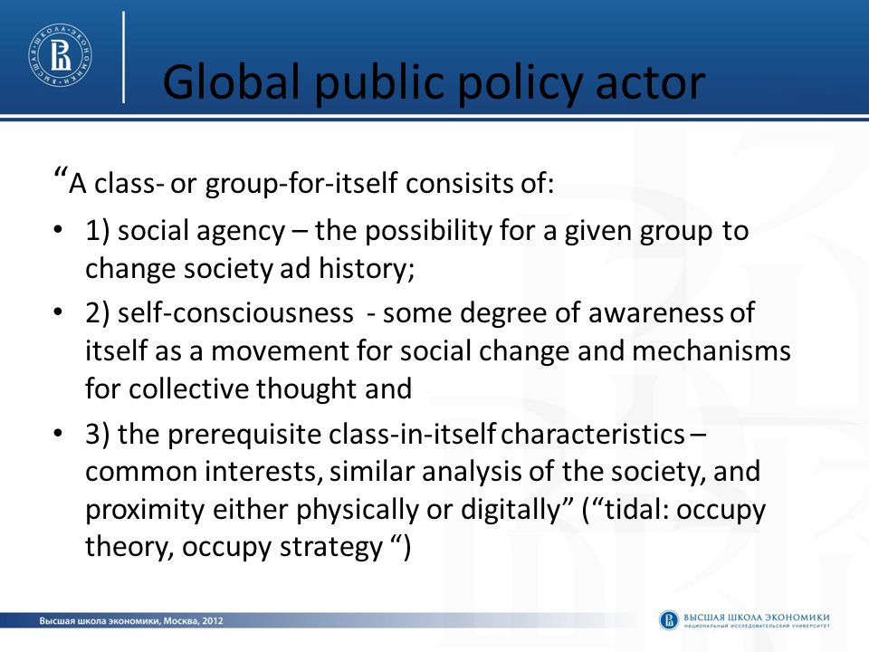 Global public policy actor A class- or group-for-itself consisits of: 1) social agency – the possibility for a given group to change society ad history; 2) self-consciousness - some degree of awareness of itself as a movement for social change and mechanisms for collective thought and 3) the prerequisite class-in-itself characteristics – common interests, similar analysis of the society, and proximity either physically or digitally ( tidal: occupy theory, occupy strategy )