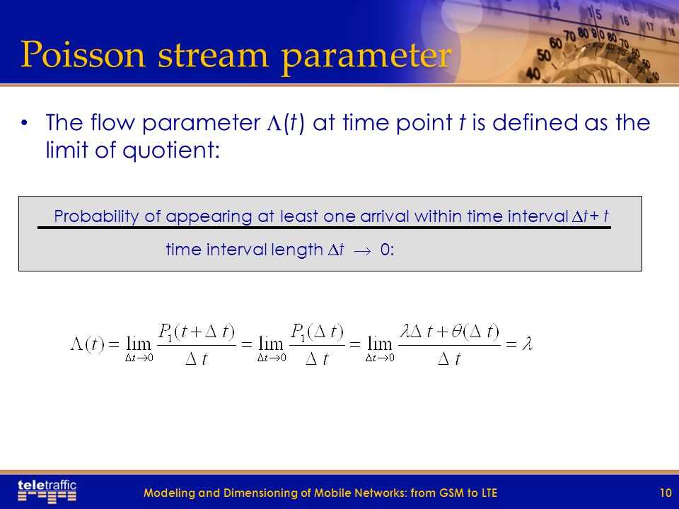 Poisson stream parameter The flow parameter  (t) at time point t is defined as the limit of quotient: Probability of appearing at least one arrival within time interval  t+ t time interval length  t  0: 10Modeling and Dimensioning of Mobile Networks: from GSM to LTE