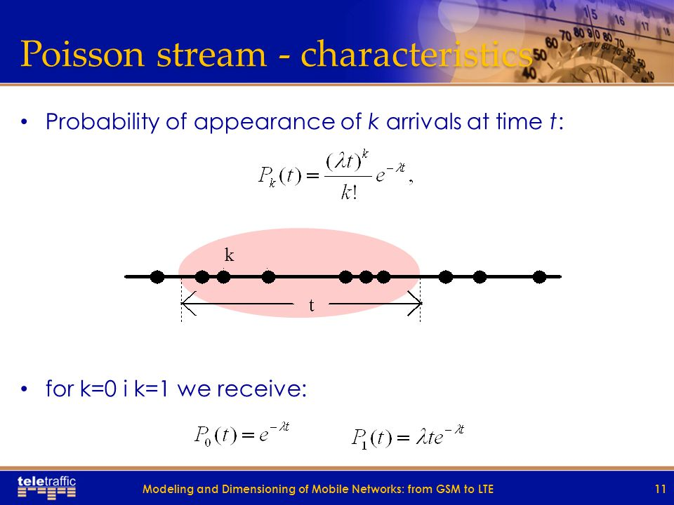 Poisson stream - characteristics Probability of appearance of k arrivals at time t: for k=0 i k=1 we receive: 11 k Modeling and Dimensioning of Mobile Networks: from GSM to LTE